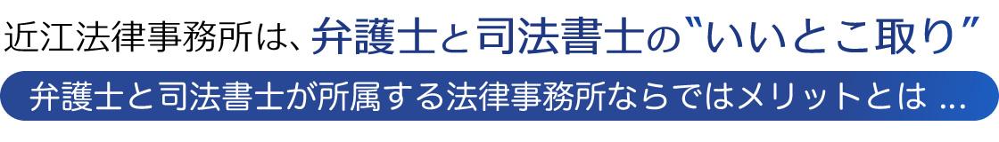 近江法律事務所は、弁護士と司法書士のいいとこ取り 弁護士と司法書士が所属する法律事務所ならではメリットとは